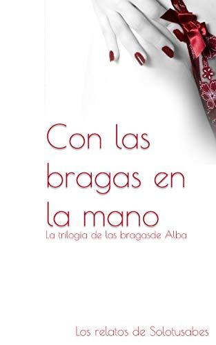 Con las bragas en la mano: La trilogía de la bragas de Alba