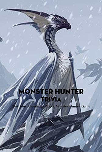 Monster Hunter Trivia: Test Your Knowledge About Monster Hunter Game: How Well Do You Know About Monster Hunter Quizzes ? (English Edition)