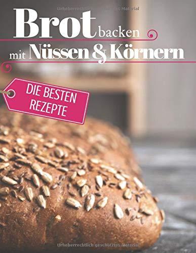 Brot backen mit Nüssen & Körnern - Die besten Rezepte für Anfänger und Fortgeschrittene: Das Rezeptbuch - Selber backen für Genießer - Brot backen in Perfektion (Backen - die besten Rezepte)