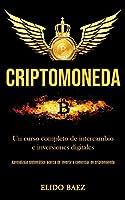 Criptomoneda: Un curso completo de intercambio e inversiones digitales (Aprendizaje sistemático acerca de invertir y comerciar en criptomoneda)