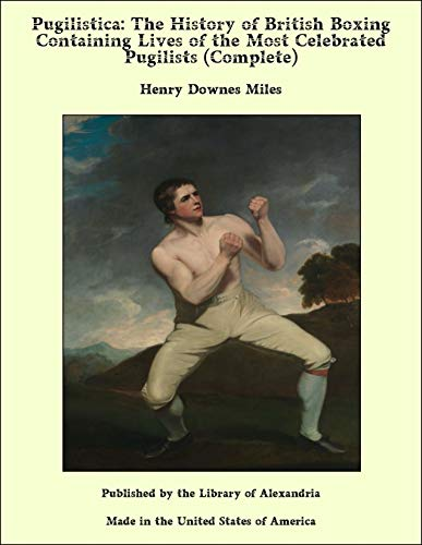 Pugilistica: The History of British Boxing Containing Lives of the Most Celebrated Pugilists (Complete) (English Edition)