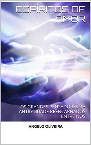 ESPÍRITOS DE AMOR: OS GRANDES PENSADORES DA ANTIGUIDADE REENCARNADOS ENTRE NÓS