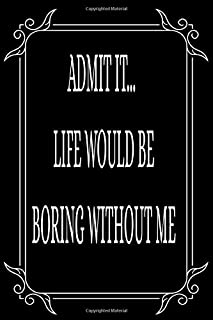 ADMIT IT... LIFE WOULD BE BORING WITHOUT ME: Funny relationship quotes, boyfriend-girlfriend gift idea. 6