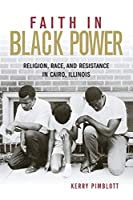 Faith in Black Power: Religion, Race, and Resistance in Cairo, Illinois (Civil Rights and the Struggle for Black Equality in the Twentieth Century)
