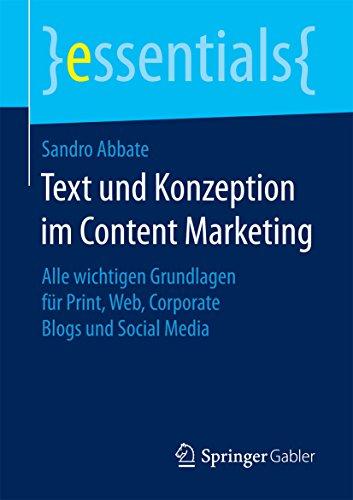 Text und Konzeption im Content Marketing : Alle wichtigen Grundlagen für Print, Web, Corporate Blogs und Social Media (essentials)