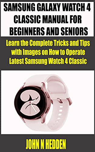 SAMSUNG GALAXY WATCH 4 CLASSIC MANUAL FOR BEGINNERS AND SENIORS: Learn the Complete Tricks and Tips with Images on how to Operate Latest Samsung Watch 4 Classic (English Edition)