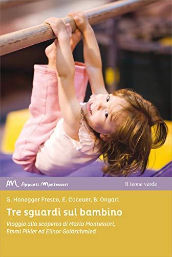 Tre sguardi sul bambino. Viaggio alla scoperta di Maria Montessori, Emmi Pikler ed Elinor Goldschmied