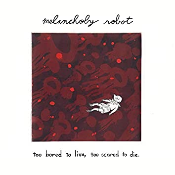 Too Bored to Live, Too Scared to Die.