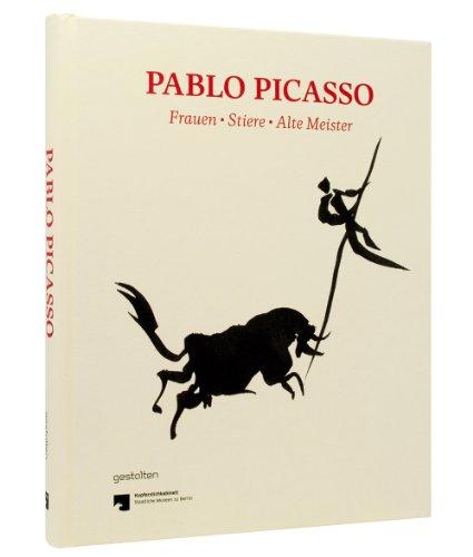 Pablo Picasso. Frauen, Stiere, Alte Meister: Graphik und Zeichnungen des Berliner Kupferstichkabinetts