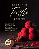Decadent Truffle Recipes: Creamy and Scrumptious Truffles to Satisfy Your Sweet Tooth