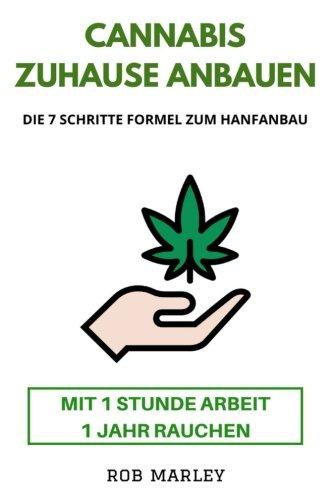 Cannabis zuhause anbauen - Mit 1 Stunde Arbeit 1 Jahr rauchen!: Die 7 Schritte Formel zum Hanfanbau (Cannabis Buch, Cannabis Anbau, Homegrowing, Hanf anbauen, Mariuhana Anbau, Weed, Gras, THC, CBD)
