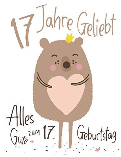 Alles Gute zum 17. Geburtstag: 17 Jahre Geliebt, Zeigen Sie Ihre Liebe mit diesem Entzückenden Geburtstagsbuch, das als Tagebuch oder Notizbuch ... kann. Besser als eine Geburtstagskarte!