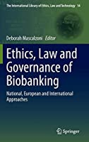 Ethics, Law and Governance of Biobanking: National, European and International Approaches (The International Library of Ethics, Law and Technology (14))