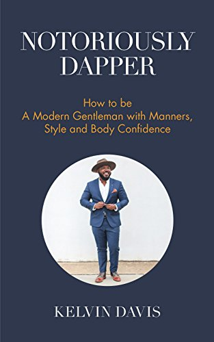 Notoriously Dapper: How to Be a Modern Gentleman with Manners, Style and Body Confidence (Be a Gentleman, Modern Etiquette, Self Esteem, Body Positivity, and Wedding Etiquette)