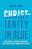 Christianity in Blue: How the Bible, History, Philosophy, and Theology Shape Progressive Identity