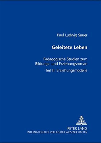 Geleitete Leben: Pädagogische Studien Zum Bildungs- Und Erziehungsroman- Teil III: Erziehungsmodelle