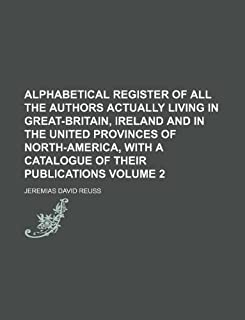 Alphabetical Register of All the Authors Actually Living in Great-Britain, Ireland and in the United Provinces of North-Am...