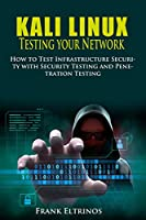 Kali Linux: Testing Your Network: How to Test Infrastructure Security with Security Testing and Penetration Testing Front Cover