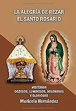 La alegria de rezar el Santo Rosario: Misterios Gozosos, Luminosos, Dolorosos y Gloriosos