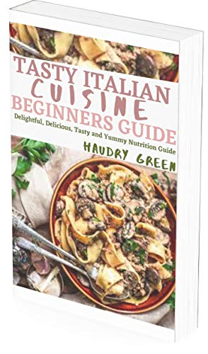 TASTY ITALIAN CUISINE BEGINNERS GUIDE: DELIGHTFUL, DELICIOUS, TASTY AND YUMMY NUTRITION GUIDE (English Edition)