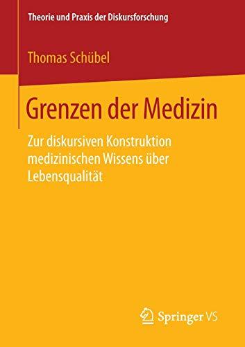 Grenzen der Medizin: Zur diskursiven Konstruktion medizinischen Wissens über Lebensqualität (Theorie und Praxis der Diskursforschung)