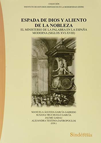 ESPADA DE DIOS Y ALIENTO DE LA NOBLEZA. EL MINISTERIO DE LA PALABRA EN LA ESPAÑA MODERNA (SIGLOS XVI-XVIII): El ministerio de la palabra en la España ... ESTUDIOS HISPÁNICOS EN LA MODERNIDAD (IEHM))