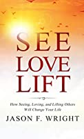 See, Love, Lift: How Seeing, Loving, and Lifting Others Will Change Your Life