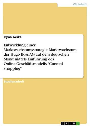 """Entwicklung einer Marktwachstumsstrategie. Marktwachstum der Hugo Boss AG auf dem deutschen Markt mittels Einführung des Online-Geschäftsmodells """"Curated Shopping"""" (German Edition)"""