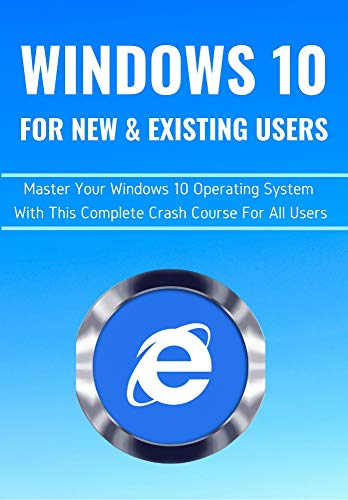 WINDOWS 10 FOR NEW & EXISTING USERS: Master Your Windows 10 Operating System With This Complete Crash Course For All Users (English Edition)