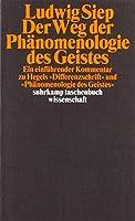 Der Weg der ' Phaenomenologie des Geistes': Ein einfuehrender Kommentar zu Hegels 'Differenzschrift' und zur 'Phaenomenologie des Geistes'