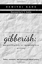gibberish: unintelligible or meaningless writing: funny, romantic, and downright stupid poetry