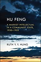 Hu Feng: A Marxist Intellectual in a Communist State, 1930–1955 (Suny Series in Global Modernity)