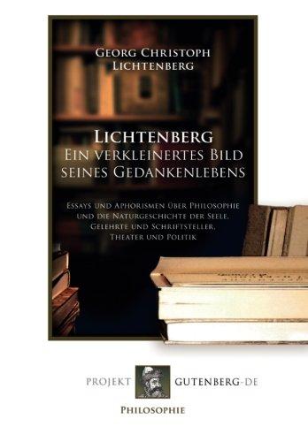 Lichtenberg. Ein verkleinertes Bild seines Gedankenlebens: Essays und Aphorismen über Philosophie und die Naturgeschichte der Seele, Gelehrte und Schriftsteller, Theater und Politik