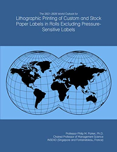 The 2021-2026 World Outlook for Lithographic Printing of Custom and Stock Paper Labels in Rolls Excluding Pressure-Sensitive Labels