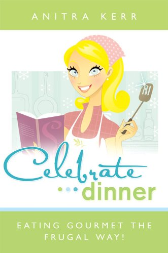 Celebrate Dinner! Eating Gourmet the Frugal Way by [Anitra  Kerr]