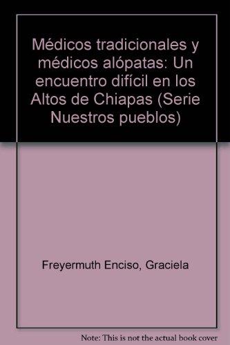 Médicos tradicionales y médicos alópatas: Un encuentro difícil en los Altos de Chiapas (Serie Nuestros pueblos)