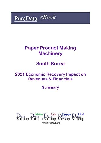 Paper Product Making Machinery South Korea Summary: 2021 Economic Recovery Impact on Revenues & Financials (English Edition)