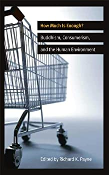 How Much is Enough?: Buddhism, Consumerism, and the Human Environment by [Richard K. Payne]