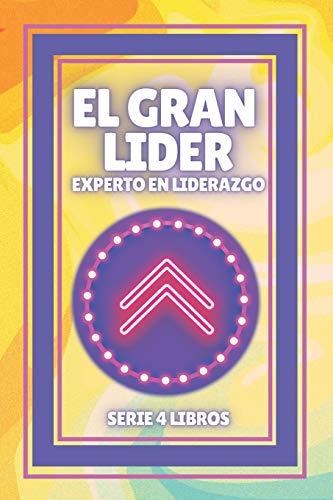 EL GRAN LIDER EXPERTO EN LIDERAZGO: SERIE poderosa de 4 libros que harán de ti un EXPERTO EN LIDERAZGO Y MOTIVACIÓN!