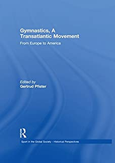 Gymnastics, a Transatlantic Movement: From Europe to America (Sport in the Global Society - Historical Perspectives)