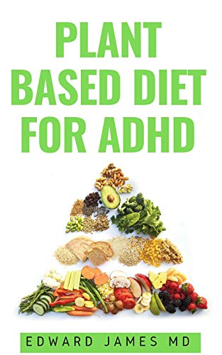 PLANT BASED DIET FOR ADHD : How the Food You Eat Can Heal Your Body And Manage ADHD