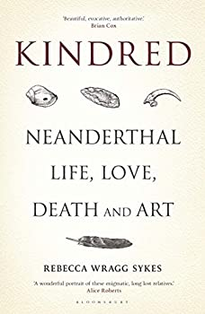 Kindred: Neanderthal Life, Love, Death, and Art by Rebecca Wragg Sykes