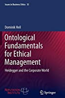 Ontological Fundamentals for Ethical Management: Heidegger and the Corporate World (Issues in Business Ethics)