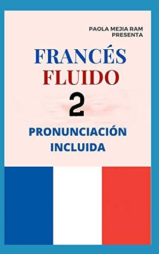 FRANCÉS FLUIDO 2: El mejor MÉTODO para APRENDER FRANCÉS PRONUNCIACIÓN INCLUIDA la mejor forma de aprender francés a NIVEL MUNDIAL (Frances Fluido)