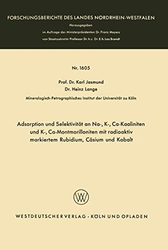 Adsorption und Selektivität an Na-, K-, Ca-Kaoliniten und K-, Ca-Montmorilloniten mit radioaktiv markiertem Rubidium, Cäsium und Kobalt ... Landes Nordrhein-Westfalen (1605), Band 1605)