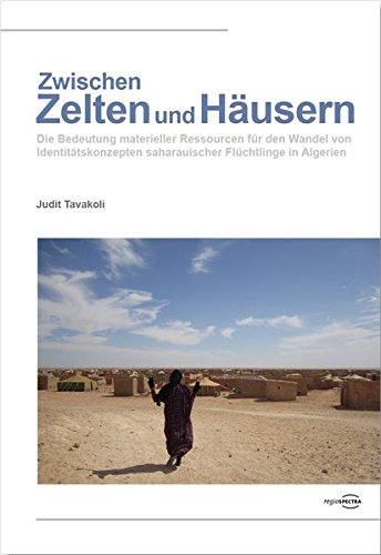Zwischen Zelten und Häusern: Die Bedeutung materieller Ressourcen für den Wandel von Identitätskonzepten saharauischer Flüchtlinge in Algerien