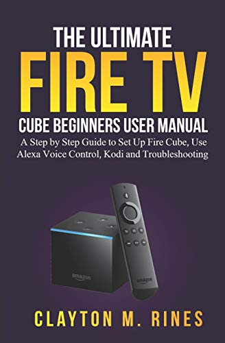 The Ultimate Fire TV Cube Beginners User Manual: A Step by Step Guide to Set Up, Use Alexa Voice Control, Kodi and Troubleshooting
