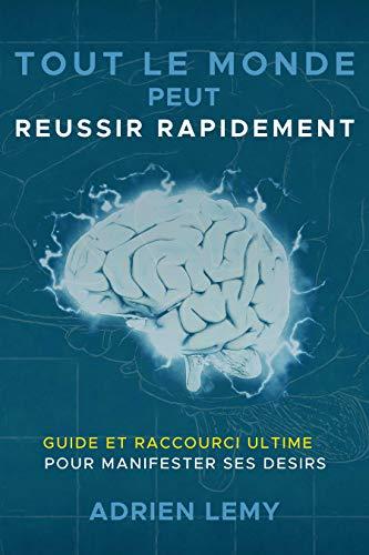 TOUT LE MONDE PEUT REUSSIR RAPIDEMENT:: Guide et Raccourci Ultime pour manifester ses désirs. (French Edition)