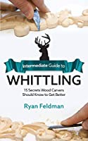 Intermediate Guide to Whittling: 15 Secrets Wood Carvers Should Know to Get Better