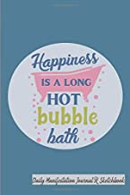 Happiness Is A Long Hot Bubble Bath Daily Manifestation Journal and Sketchbook: Bring your biggest dreams into your reality and sketch and write about the miracles in your life. Bath and spa design.